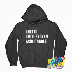 Ghetto Until Proven Fashionable Hoodie