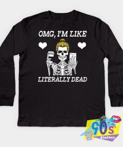 OMG I Am Like Literally Dead Funny Skeleton Sweatshirt