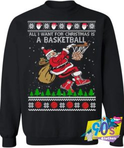 All I Want For Christmas A Basketball Sweatshirt