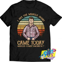 I See The Muscle Came Todat T Shirt