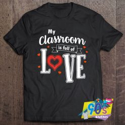 My Classroom Is Full Of Love T Shirt
