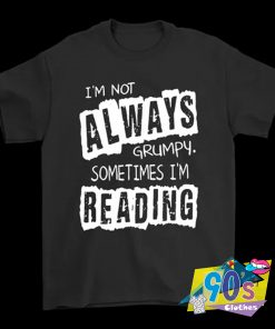 Not Always Grumpy Sometimes Reading T Shirt