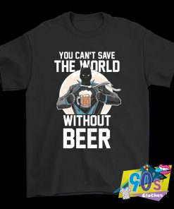 You Can't Save The World Without Beer Superman T Shirt
