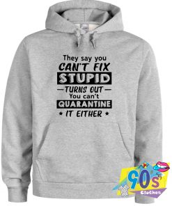 Can't Fix Stupid Turns Out You Can't Quarantine Hoodie